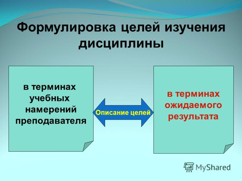 Формулировка целей изучения дисциплины в терминах учебных намерений преподавателя в терминах ожидаемого результата Описание целей