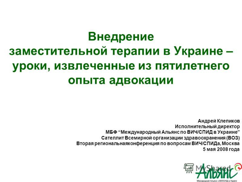 Андрей Клепиков Исполнительный директор МБФ Международный Альянс по ВИЧ/СПИД в Украине Сателлит Всемирной организации здравоохранения (ВОЗ) Вторая региональнаяконференция по вопросам ВИЧ/СПИДа, Москва 5 мая 2008 года Внедрение заместительной терапии