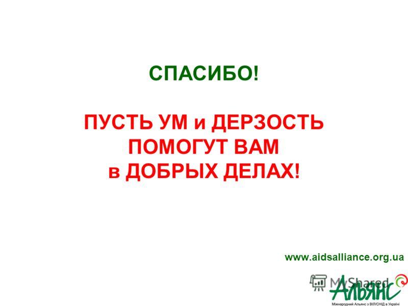 www.aidsalliance.org.ua СПАСИБО! ПУСТЬ УМ и ДЕРЗОСТЬ ПОМОГУТ ВАМ в ДОБРЫХ ДЕЛАХ!