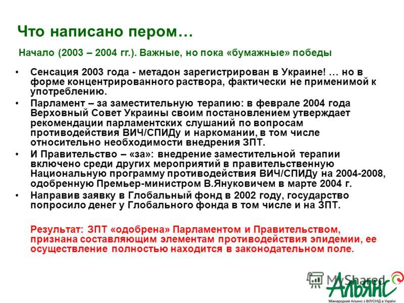 Что написано пером… Сенсация 2003 года - метадон зарегистрирован в Украине! … но в форме концентрированного раствора, фактически не применимой к употреблению. Парламент – за заместительную терапию: в феврале 2004 года Верховный Совет Украины своим по