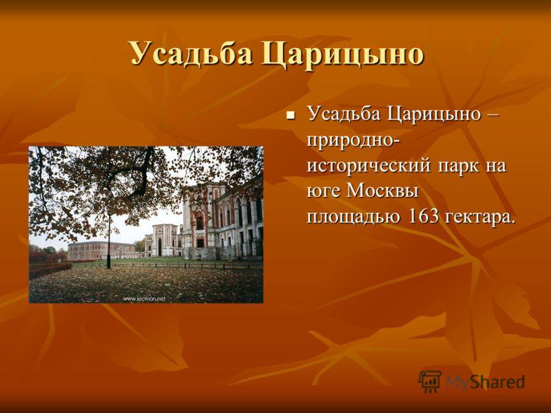 Усадьба Царицыно Усадьба Царицыно – природно- исторический парк на юге Москвы площадью 163 гектара.