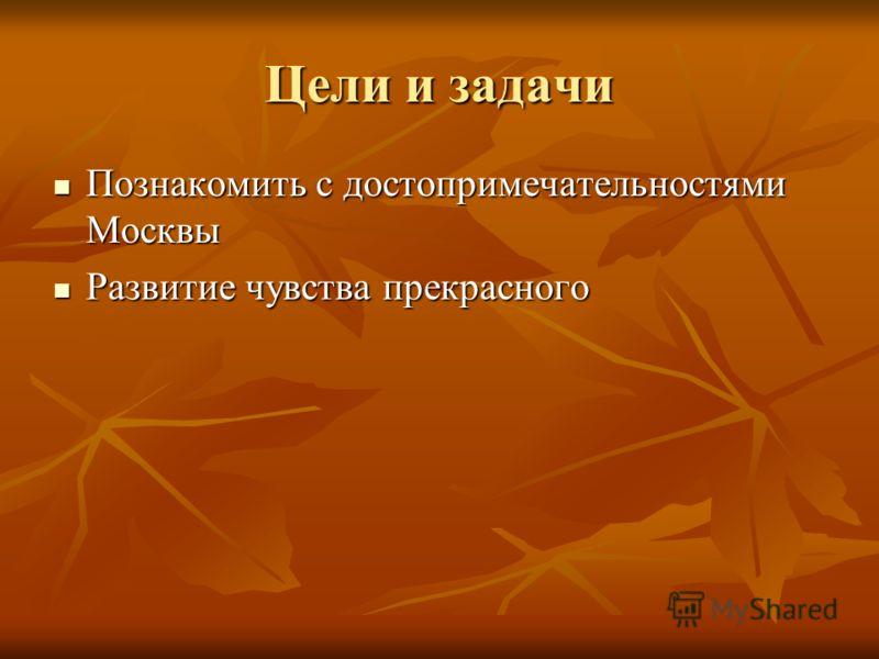 Цели и задачи Познакомить с достопримечательностями Москвы Познакомить с достопримечательностями Москвы Развитие чувства прекрасного Развитие чувства прекрасного
