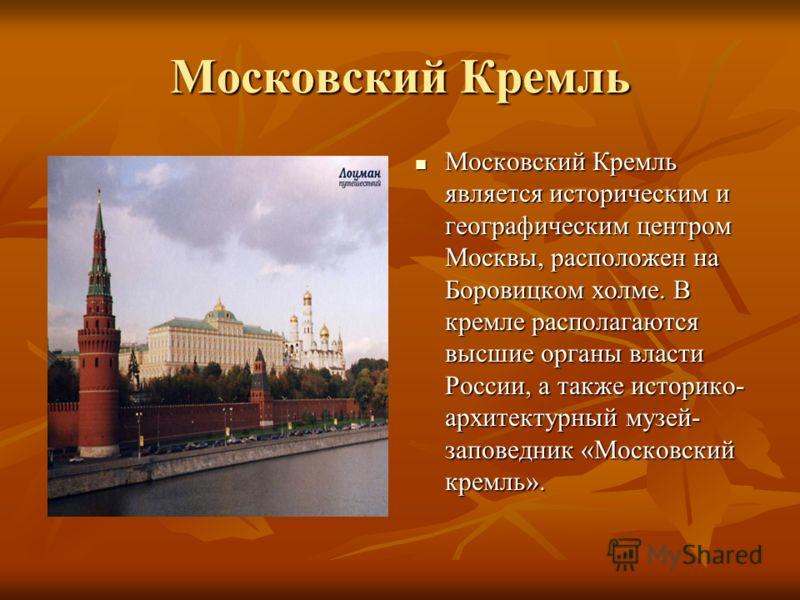 Московский Кремль Московский Кремль является историческим и географическим центром Москвы, расположен на Боровицком холме. В кремле располагаются высшие органы власти России, а также историко- архитектурный музей- заповедник «Московский кремль». Моск