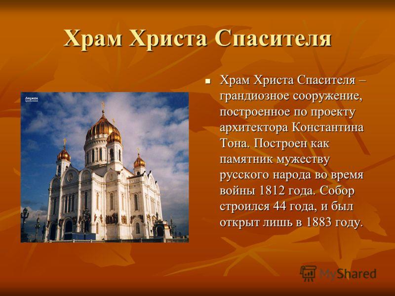 Храм Христа Спасителя Храм Христа Спасителя – грандиозное сооружение, построенное по проекту архитектора Константина Тона. Построен как памятник мужеству русского народа во время войны 1812 года. Собор строился 44 года, и был открыт лишь в 1883 году.