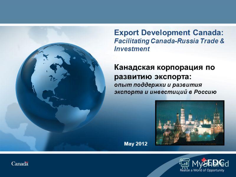 Export Development Canada: Facilitating Canada-Russia Trade & Investment Канадская корпорация по развитию экспорта: опыт поддержки и развития экспорта и инвестиций в Россию May 2012