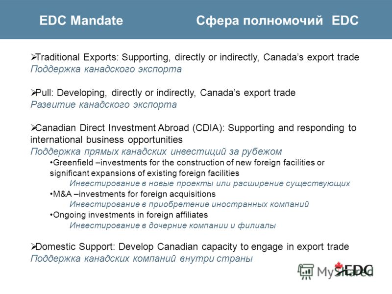 EDC Mandate Cфера полномочий EDC Traditional Exports: Supporting, directly or indirectly, Canadas export trade Поддержка канадского экспорта Pull: Developing, directly or indirectly, Canadas export trade Развитие канадского экспорта Canadian Direct I