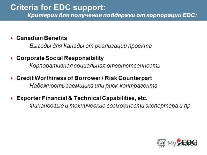 Criteria for EDC support: Критерии для получения поддержки от корпорации EDC: Canadian Benefits Выгоды для Канады от реализации проекта Corporate Social Responsibility Корпоративная социальная ответственность Credit Worthiness of Borrower / Risk Coun
