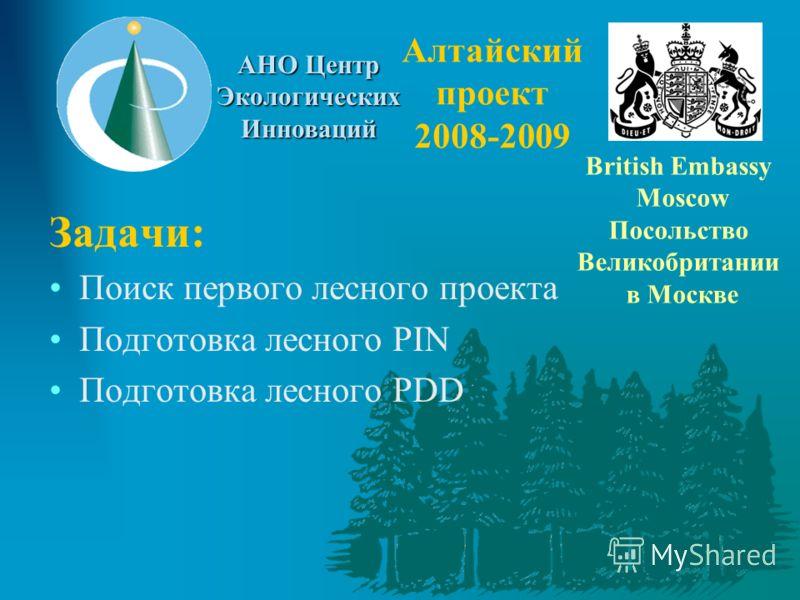 АНО Центр Экологических Инноваций Алтайский проект 2008-2009 Задачи: Поиск первого лесного проекта Подготовка лесного PIN Подготовка лесного PDD British Embassy Moscow Посольство Великобритании в Москве