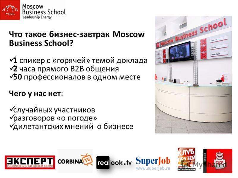 Что такое бизнес-завтрак Moscow Business School? 1 спикер с «горячей» темой доклада 2 часа прямого B2B общения 50 профессионалов в одном месте Чего у нас нет: случайных участников разговоров «о погоде» дилетантских мнений о бизнесе