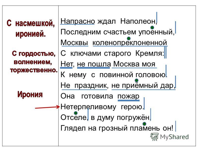Напрасно ждал Наполеон, Последним счастьем упоенный, Москвы коленопреклоненной С ключами старого Кремля: Нет, не пошла Москва моя К нему с повинной головою. Не праздник, не приёмный дар, Она готовила пожар Нетерпеливому герою. Отселе, в думу погружён