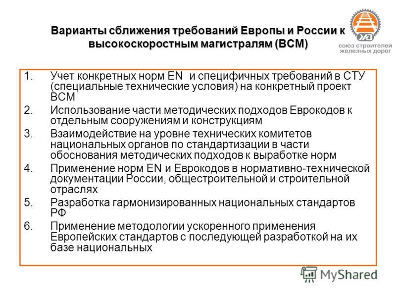 Варианты сближения требований Европы и России к высокоскоростным магистралям (ВСМ) 1.Учет конкретных норм EN и специфичных требований в СТУ (специальные технические условия) на конкретный проект ВСМ 2.Использование части методических подходов Еврокод