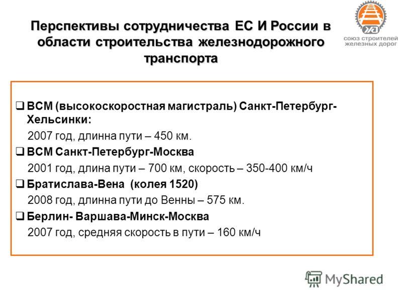 Перспективы сотрудничества ЕС И России в области строительства железнодорожного транспорта ВСМ (высокоскоростная магистраль) Санкт-Петербург- Хельсинки: 2007 год, длинна пути – 450 км. ВСМ Санкт-Петербург-Москва 2001 год, длина пути – 700 км, скорост