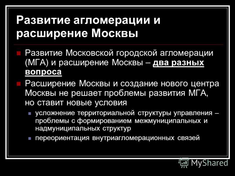 Развитие агломерации и расширение Москвы Развитие Московской городской агломерации (МГА) и расширение Москвы – два разных вопроса Расширение Москвы и создание нового центра Москвы не решает проблемы развития МГА, но ставит новые условия усложнение те