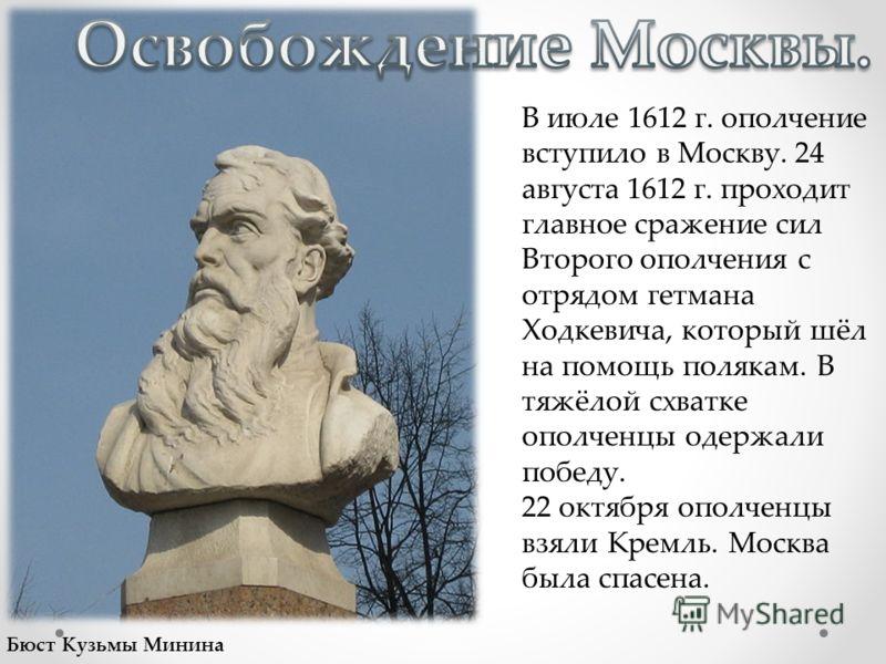 В июле 1612 г. ополчение вступило в Москву. 24 августа 1612 г. проходит главное сражение сил Второго ополчения с отрядом гетмана Ходкевича, который шёл на помощь полякам. В тяжёлой схватке ополченцы одержали победу. 22 октября ополченцы взяли Кремль.