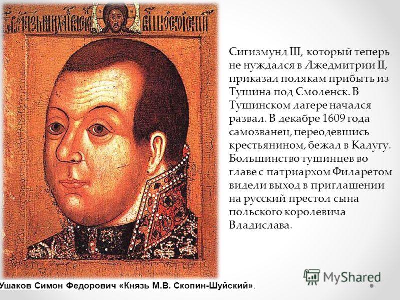 Сигизмунд III, который теперь не нуждался в Лжедмитрии II, приказал полякам прибыть из Тушина под Смоленск. В Тушинском лагере начался развал. В декабре 1609 года самозванец, переодевшись крестьянином, бежал в Калугу. Большинство тушинцев во главе с