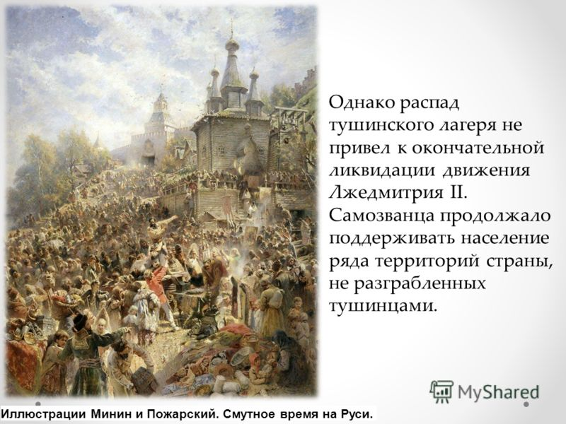 Однако распад тушинского лагеря не привел к окончательной ликвидации движения Лжедмитрия II. Самозванца продолжало поддерживать население ряда территорий страны, не разграбленных тушинцами. Иллюстрации Минин и Пожарский. Смутное время на Руси.