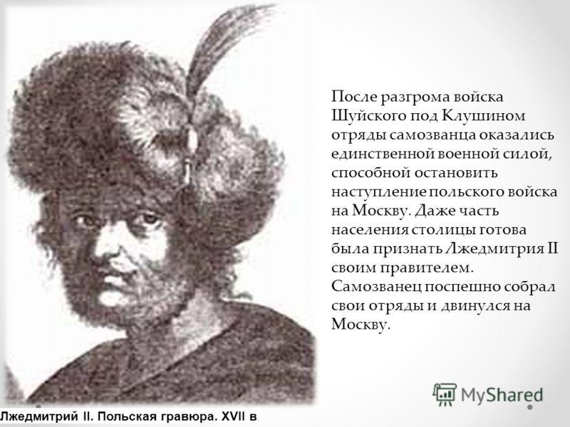 После разгрома войска Шуйского под Клушином отряды самозванца оказались единственной военной силой, способной остановить наступление польского войска на Москву. Даже часть населения столицы готова была признать Лжедмитрия II своим правителем. Самозва