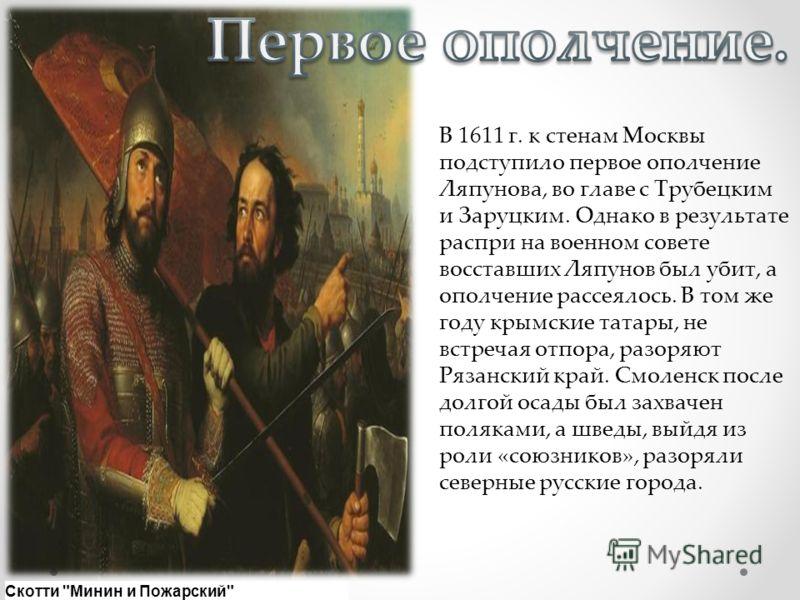 В 1611 г. к стенам Москвы подступило первое ополчение Ляпунова, во главе с Трубецким и Заруцким. Однако в результате распри на военном совете восставших Ляпунов был убит, а ополчение рассеялось. В том же году крымские татары, не встречая отпора, разо