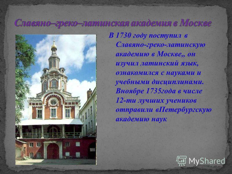 В 1730 году поступил в Славяно-греко-латинскую академию в Москве,, он изучил латинский язык, ознакомился с науками и учебными дисциплинами. Вноябре 1735года в числе 12-ти лучших учеников отправили вПетербургскую академию наук