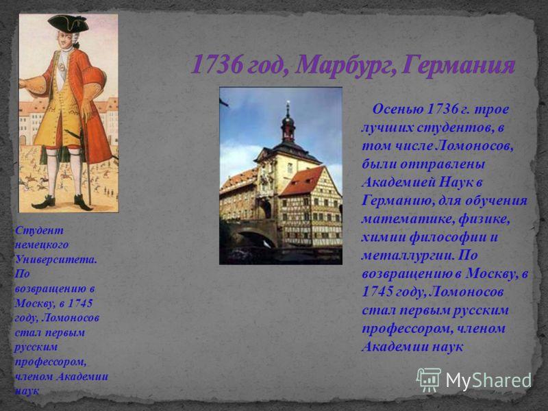 Осенью 1736 г. трое лучших студентов, в том числе Ломоносов, были отправлены Академией Наук в Германию, для обучения математике, физике, химии философии и металлургии. По возвращению в Москву, в 1745 году, Ломоносов стал первым русским профессором, ч