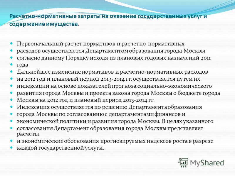 Расчетно-нормативные затраты на оказание государственных услуг и содержание имущества. Первоначальный расчет нормативов и расчетно-нормативных расходов осуществляется Департаментом образования города Москвы согласно данному Порядку исходя из плановых