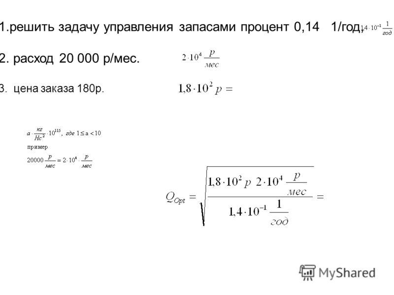 1.решить задачу управления запасами процент 0,14 1/год, 2. расход 20 000 р/мес. 3. цена заказа 180р.