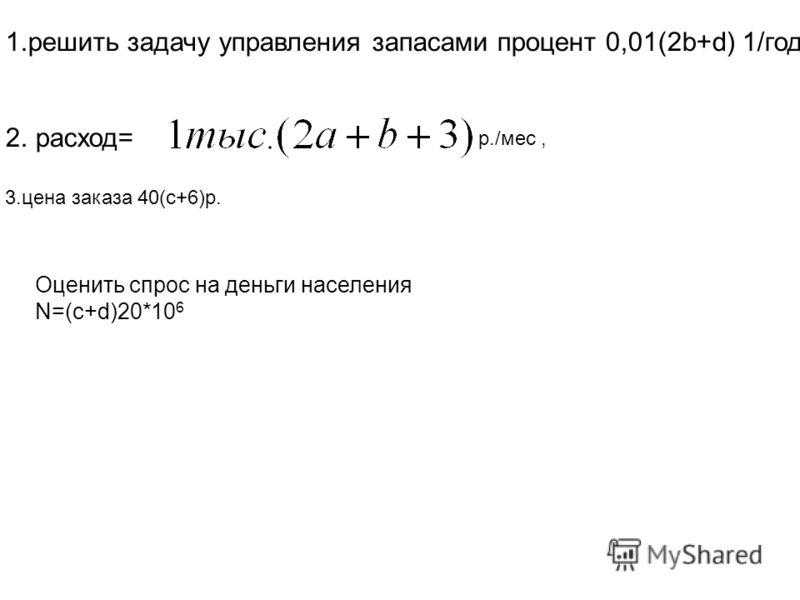 1.решить задачу управления запасами процент 0,01(2b+d) 1/год, 2. расход= 3.цена заказа 40(c+6)р. Оценить спрос на деньги населения N=(c+d)20*10 6 р./мес,