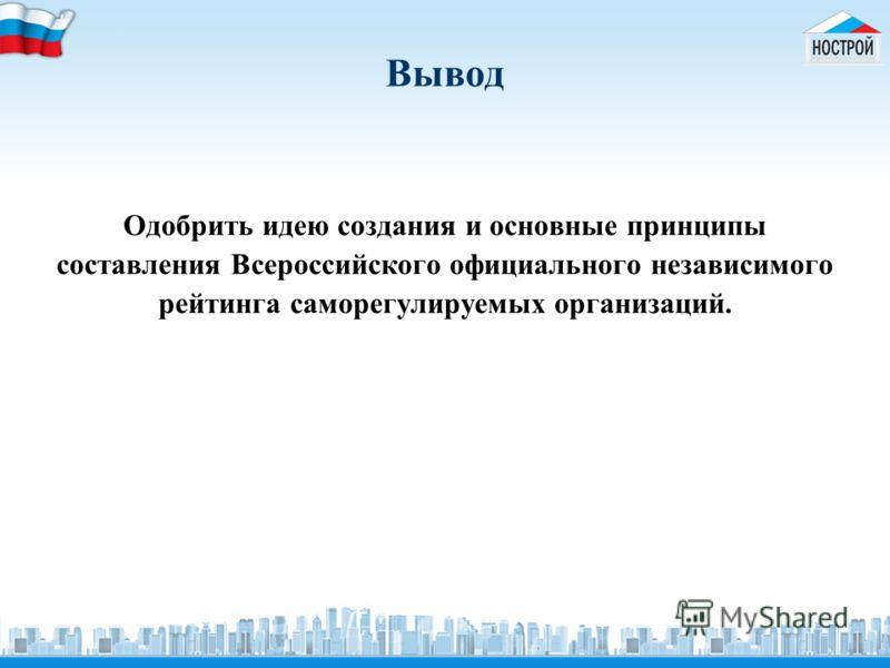 Вывод Одобрить идею создания и основные принципы составления Всероссийского официального независимого рейтинга саморегулируемых организаций.