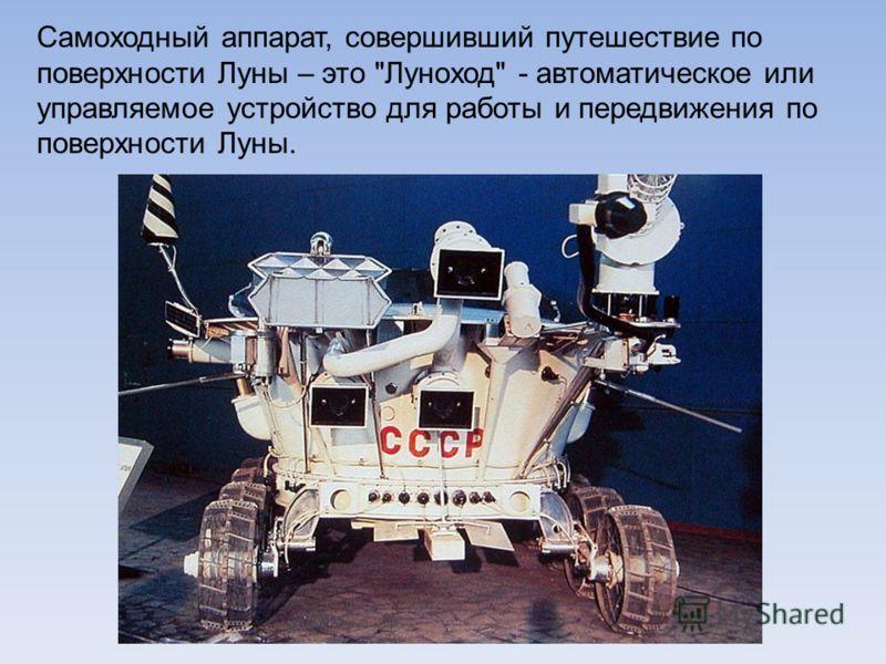 Самоходный аппарат, совершивший путешествие по поверхности Луны – это Луноход - автоматическое или управляемое устройство для работы и передвижения по поверхности Луны.