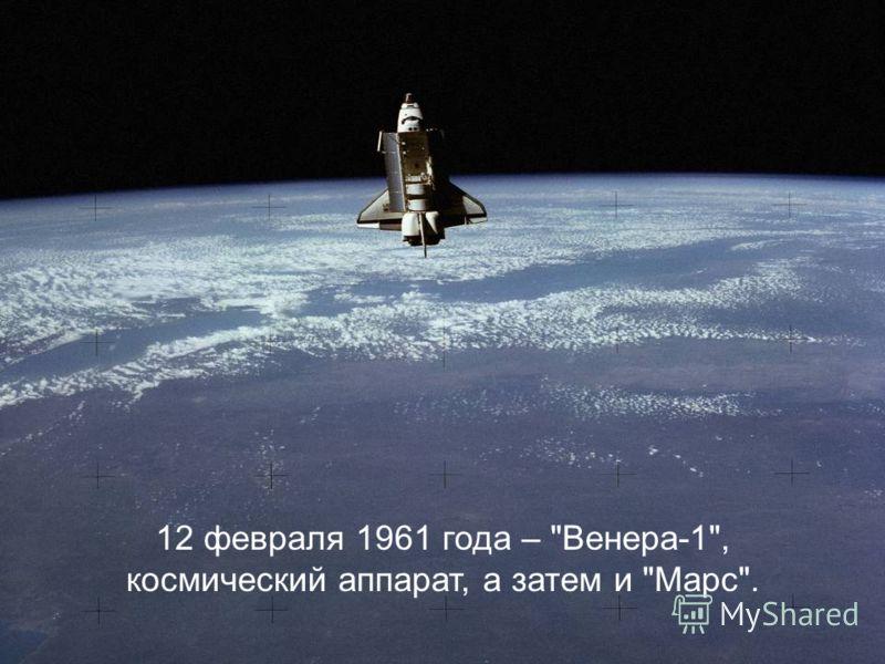 12 февраля 1961 года – Венера-1, космический аппарат, а затем и Марс.