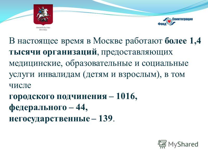 В настоящее время в Москве работают более 1,4 тысячи организаций, предоставляющих медицинские, образовательные и социальные услуги инвалидам (детям и взрослым), в том числе городского подчинения – 1016, федерального – 44, негосударственные – 139.