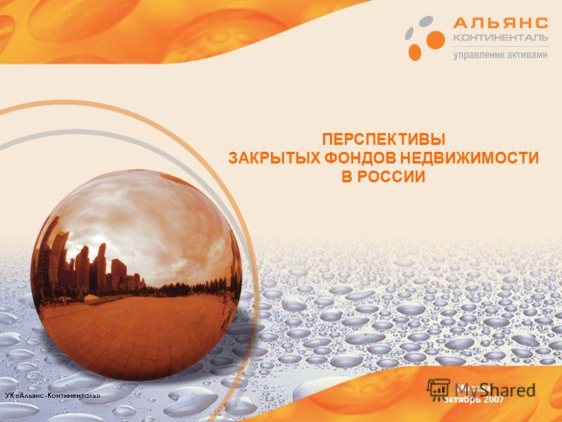 ПЕРСПЕКТИВЫ ЗАКРЫТЫХ ФОНДОВ НЕДВИЖИМОСТИ В РОССИИ Москва октябрь 2007 УК «Альянс-Континенталь»