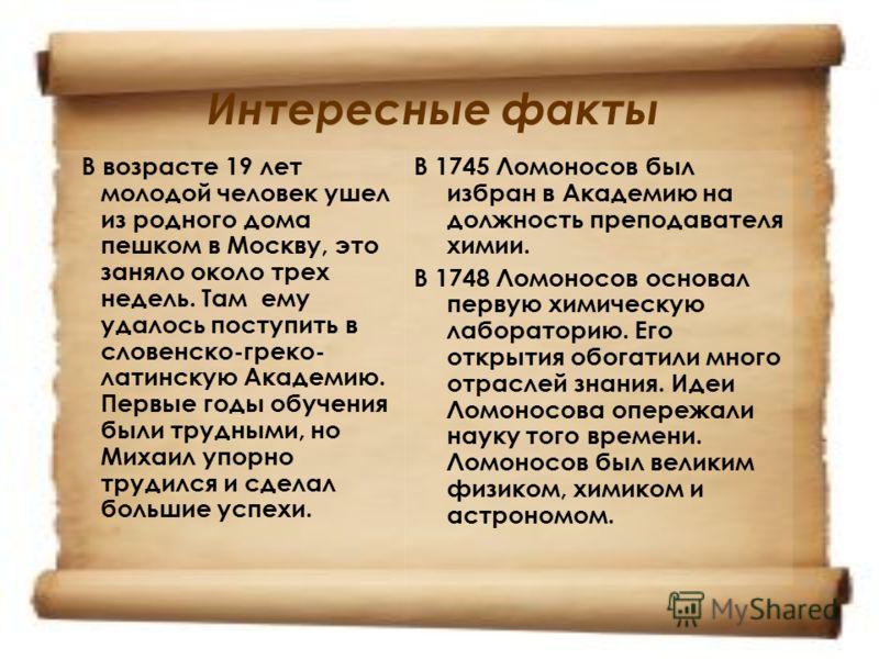 Интересные факты В возрасте 19 лет молодой человек ушел из родного дома пешком в Москву, это заняло около трех недель. Там ему удалось поступить в словенско-греко- латинскую Академию. Первые годы обучения были трудными, но Михаил упорно трудился и сд
