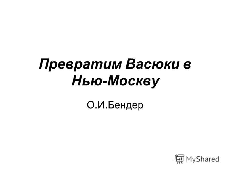 Превратим Васюки в Нью-Москву О.И.Бендер