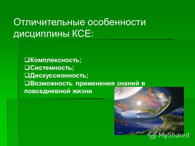 Отличительные особенности дисциплины КСЕ: Комплексность; Системность; Дискуссионность; Возможность применения знаний в повседневной жизни