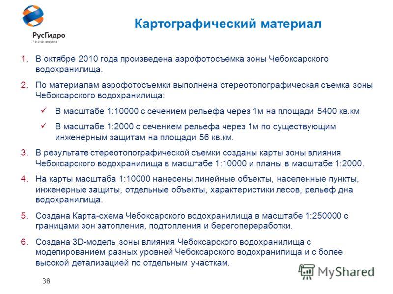38 Чистая энергия Картографический материал 1.В октябре 2010 года произведена аэрофотосъемка зоны Чебоксарского водохранилища. 2.По материалам аэрофотосъемки выполнена стереотопографическая съемка зоны Чебоксарского водохранилища: В масштабе 1:10000