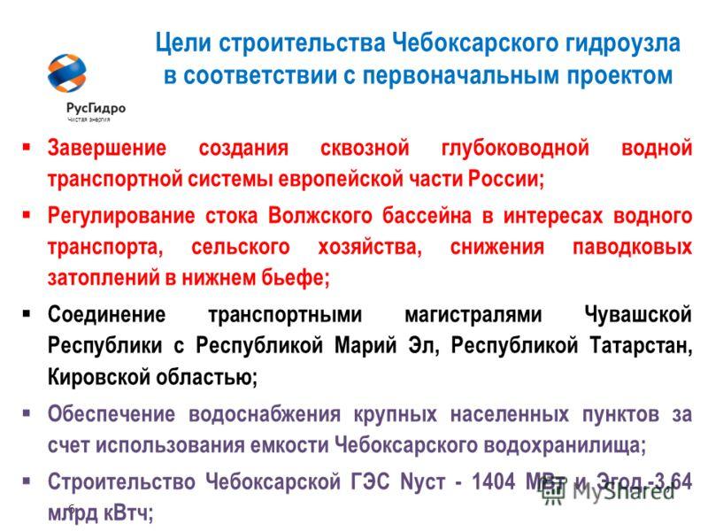 6 Чистая энергия Цели строительства Чебоксарского гидроузла в соответствии с первоначальным проектом Завершение создания сквозной глубоководной водной транспортной системы европейской части России; Регулирование стока Волжского бассейна в интересах в