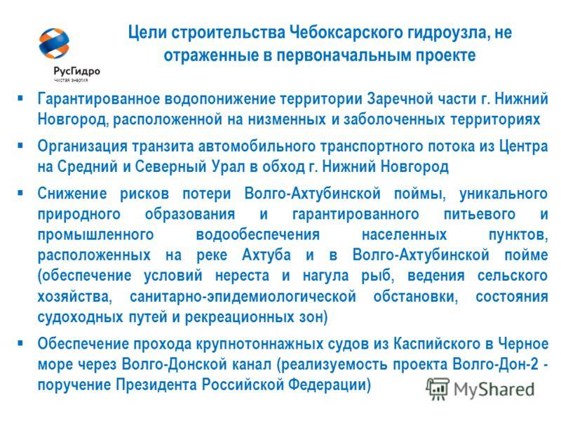 6 Цели строительства Чебоксарского гидроузла, не отраженные в первоначальным проекте Чистая энергия Гарантированное водопонижение территории Заречной части г. Нижний Новгород, расположенной на низменных и заболоченных территориях Организация транзита