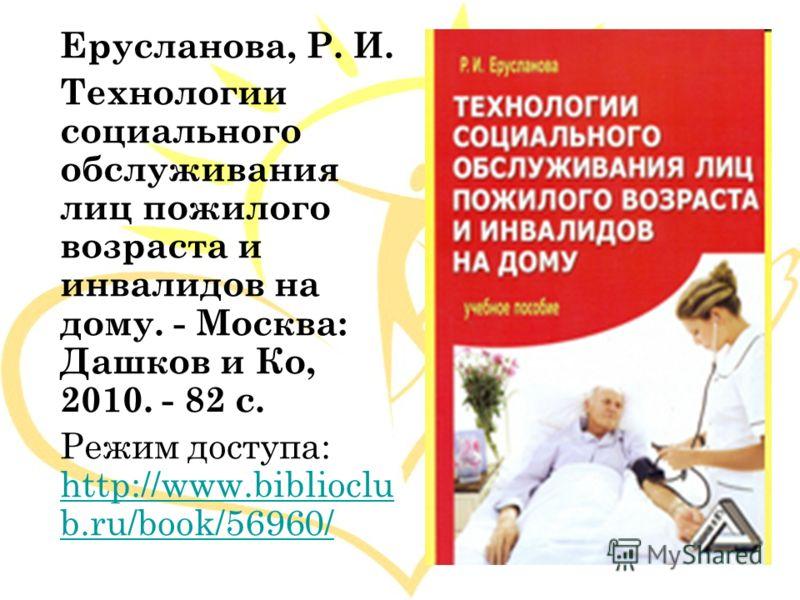 Ерусланова, Р. И. Технологии социального обслуживания лиц пожилого возраста и инвалидов на дому. - Москва: Дашков и Ко, 2010. - 82 с. Режим доступа: http://www.biblioclu b.ru/book/56960/ http://www.biblioclu b.ru/book/56960/