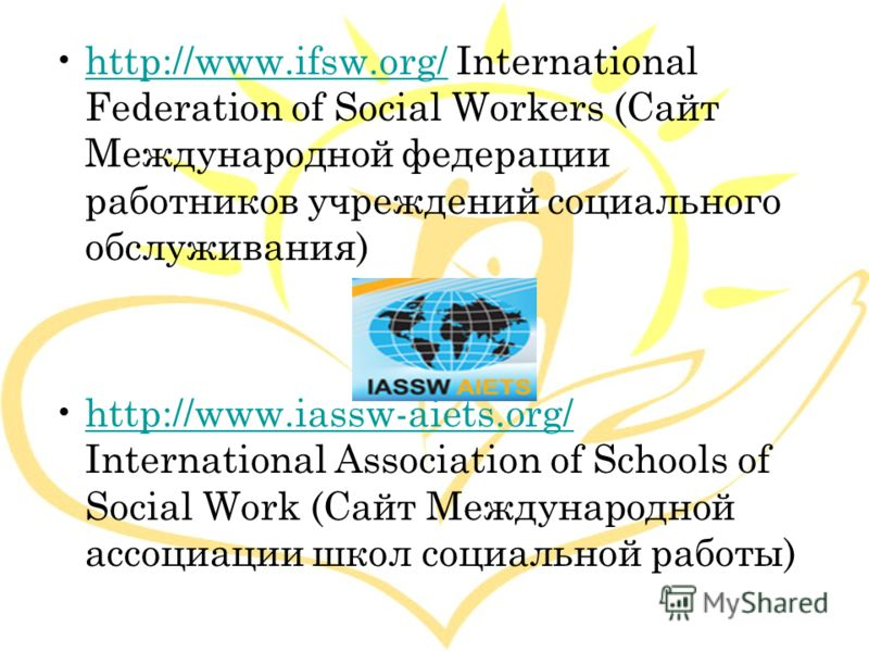http://www.ifsw.org/ International Federation of Social Workers (Сайт Международной федерации работников учреждений социального обслуживания)http://www.ifsw.org/ http://www.iassw-aiets.org/ International Association of Schools of Social Work (Сайт Ме