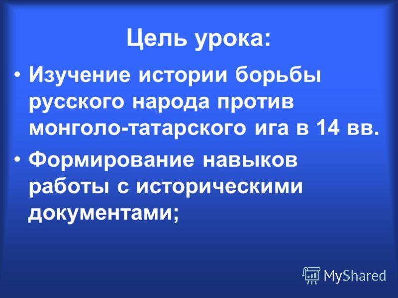 Цель урока: Изучение истории борьбы русского народа против монголо-татарского ига в 14 вв. Формирование навыков работы с историческими документами;