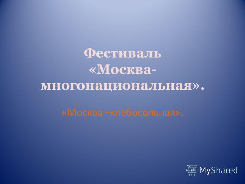 Фестиваль «Москва- многонациональная». «Москва –хлебосольная».