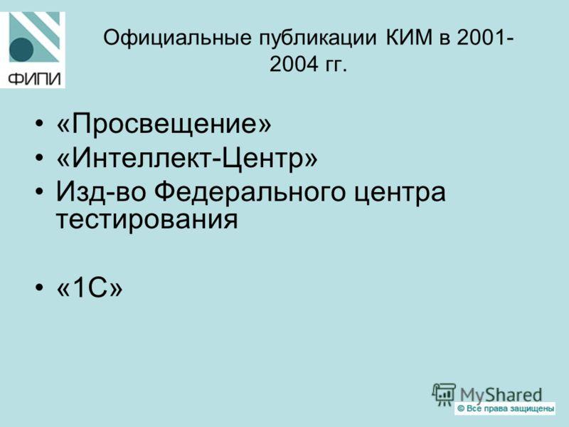 Официальные публикации КИМ в 2001- 2004 гг. «Просвещение» «Интеллект-Центр» Изд-во Федерального центра тестирования «1С»