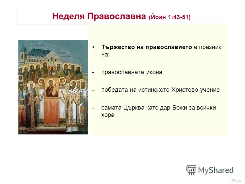 Неделя Православна (Йоан 1:43-51) Тържество на православието е празник на: -православната икона -победата на истинското Христово учение -самата Църква като дар Божи за всички хора Двери