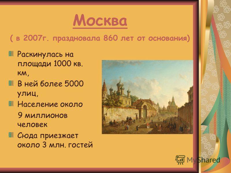 Москва ( в 2007г. праздновала 860 лет от основания) Раскинулась на площади 1000 кв. км, В ней более 5000 улиц, Население около 9 миллионов человек Сюда приезжает около 3 млн. гостей