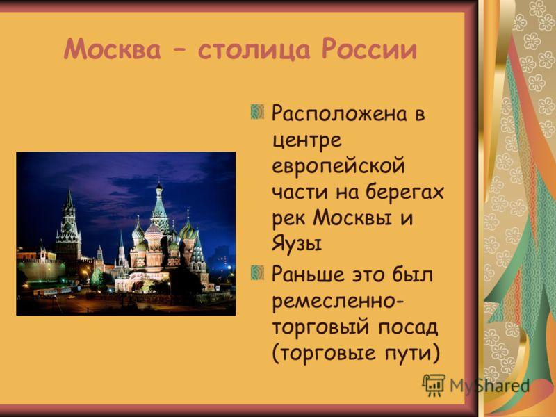 Москва – столица России Расположена в центре европейской части на берегах рек Москвы и Яузы Раньше это был ремесленно- торговый посад (торговые пути)