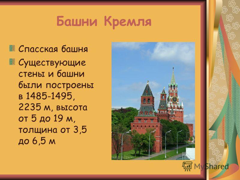 Башни Кремля Спасская башня Существующие стены и башни были построены в 1485-1495, 2235 м, высота от 5 до 19 м, толщина от 3,5 до 6,5 м