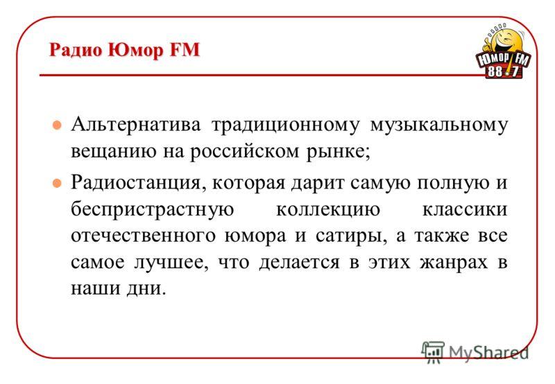 Радио Юмор FM Альтернатива традиционному музыкальному вещанию на российском рынке; Радиостанция, которая дарит самую полную и беспристрастную коллекцию классики отечественного юмора и сатиры, а также все самое лучшее, что делается в этих жанрах в наш