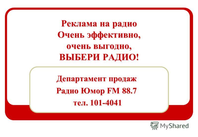 Реклама на радио Очень эффективно, очень выгодно, ВЫБЕРИ РАДИО! Департамент продаж Радио Юмор FM 88.7 тел. 101-4041 тел. 101-4041