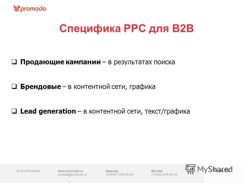 © 2010 Promodowww.promodo.ru contact@promodo.ru Харьков +3(8057) 755-90-60 Москва +7(495) 979-98-54 Специфика PPC для B2B 13 из 19 Продающие кампании – в результатах поиска Брендовые – в контентной сети, графика Lead generation – в контентной сети, т
